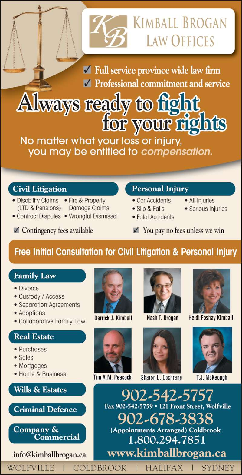 Kimball Brogan Barristers & Solicitors (902-542-5757) - Display Ad - Derrick J. Kimball Nash T. Brogan Heidi Foshay Kimball Sharon L. CochraneTim A.M. Peacock T.J. McKeough No matter what your loss or injury,    you may be entitled to compensation. Kimball Brogan Law Offices Free Initial Consultation for Civil Litigation & Personal Injury Civil Litigation • Disability Claims    (LTD & Pensions) • Contract Disputes • Fire & Property    Damage Claims • Wrongful Dismissal Personal Injury • Car Accidents • Slip & Falls • Fatal Accidents • All Injuries • Serious Injuries • Divorce • Custody / Access • Separation Agreements • Adoptions • Collaborative Family Law Real Estate • Purchases • Sales • Mortgages • Home & Business Full service province wide law firm✓ Professional commitment and service✓ Contingency fees available You pay no fees unless we win✓ ✓ WOLFVILLE   |   COLDBROOK   |   HALIFAX   |   SYDNEY 1.800.294.7851 902-542-5757 Fax 902-542-5759 • 121 Front Street, Wolfville 902-678-3838 (Appointments Arranged) Coldbrook Wills & Estates Criminal Defence Family Law Company &          Commercial Always ready to fight                 for your rights