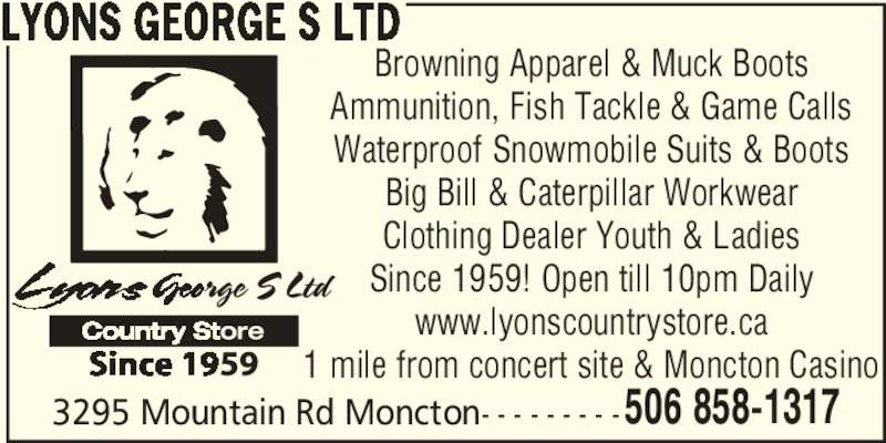 Lyons George S Ltd (506-858-1317) - Display Ad - 506 858-1317 LYONS GEORGE S LTD Browning Apparel & Muck Boots Ammunition, Fish Tackle & Game Calls Waterproof Snowmobile Suits & Boots Big Bill & Caterpillar Workwear Clothing Dealer Youth & Ladies Since 1959! Open till 10pm Daily www.lyonscountrystore.ca 1 mile from concert site & Moncton Casino 3295 Mountain Rd Moncton- - - - - - - - -