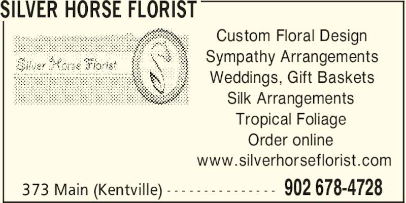 Silver Horse Florist (902-678-4728) - Display Ad - SILVER HORSE FLORIST 902 678-4728373 Main (Kentville) - - - - - - - - - - - - - - - Custom Floral Design Sympathy Arrangements Weddings, Gift Baskets Silk Arrangements Tropical Foliage Order online www.silverhorseflorist.com