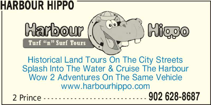 Harbour Hippo (902-628-8687) - Display Ad - 902 628-8687 HARBOUR HIPPO Historical Land Tours On The City Streets Splash Into The Water & Cruise The Harbour Wow 2 Adventures On The Same Vehicle www.harbourhippo.com 2 Prince - - - - - - - - - - - - - - - - - - - - - - - - - - -