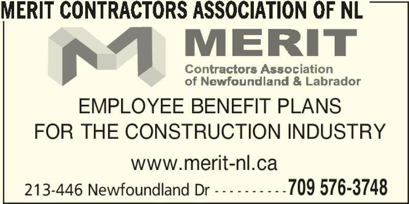 Merit Contractors Association of NL (709-576-3748) - Display Ad - 709 576-3748 MERIT CONTRACTORS ASSOCIATION OF NL EMPLOYEE BENEFIT PLANS FOR THE CONSTRUCTION INDUSTRY 213-446 Newfoundland Dr - - - - - - - - - - www.merit-nl.ca