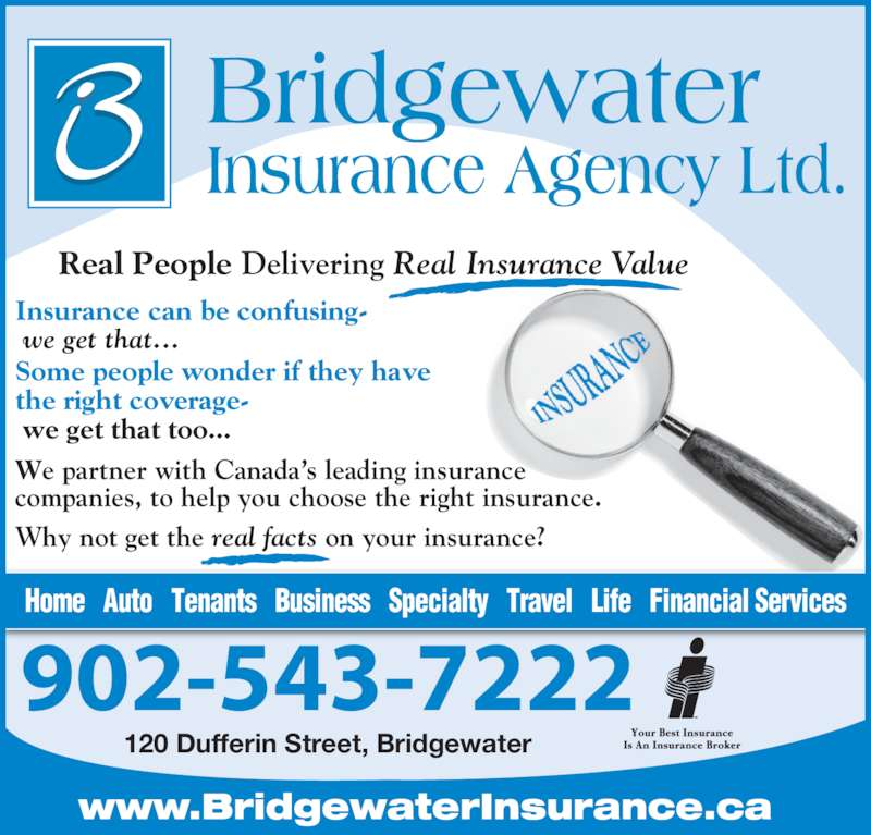 Bridgewater Insurance Agency Limited (902-543-7222) - Display Ad - 902-543-7222 120 Dufferin Street, Bridgewater Home   Auto   Tenants   Business   Specialty   Travel   Life   Financial Services Real People Delivering Real Insurance Value Insurance can be confusing-  we get that... Some people wonder if they have the right coverage-  we get that too... We partner with Canada's leading insurance  companies, to help you choose the right insurance. Why not get the real facts on your insurance? www.BridgewaterInsurance.ca
