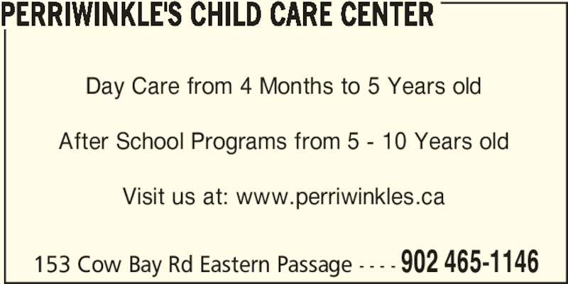 Perriwinkle's Child Care Center (902-465-1146) - Display Ad - 153 Cow Bay Rd Eastern Passage - - - - 902 465-1146 PERRIWINKLE'S CHILD CARE CENTER Day Care from 4 Months to 5 Years old After School Programs from 5 - 10 Years old Visit us at: www.perriwinkles.ca