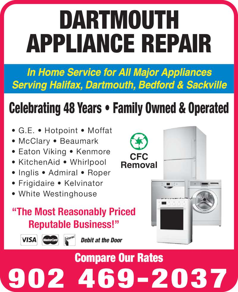 "Dartmouth Appliance Repair (902-469-2037) - Display Ad - ""The Most Reasonably Priced Reputable Business!"" In Home Service for All Major Appliances Serving Halifax, Dartmouth, Bedford & Sackville Celebrating 48 Years • Family Owned & Operated • G.E. • Hotpoint • Moffat • McClary • Beaumark • Eaton Viking • Kenmore • KitchenAid • Whirlpool • Inglis • Admiral • Roper • Frigidaire • Kelvinator • White Westinghouse DARTMOUTH APPLIANCE REPAIR 902 469-2037 Compare Our Rates Debit at the Door"