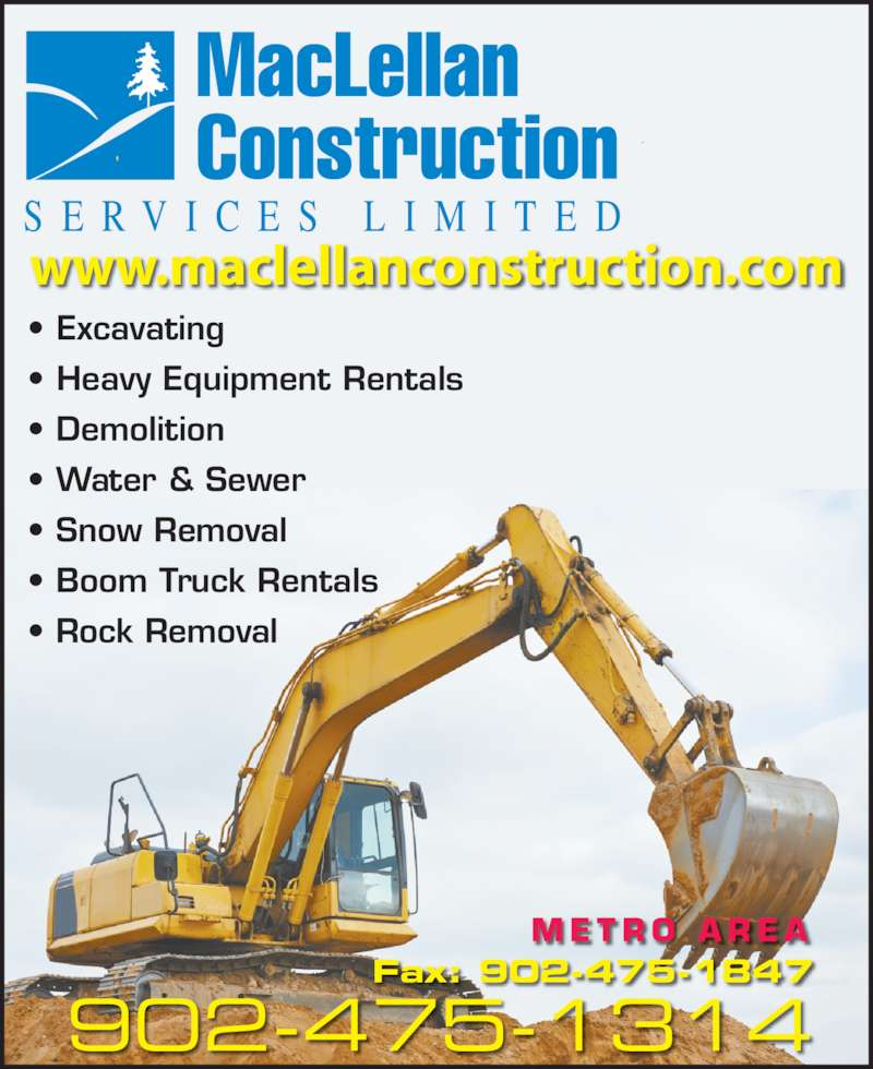 MacLellan Construction Services Limited (902-475-1314) - Display Ad - www.maclellanconstruction.com MacLellan Construction S E R V I C E S  L I M I T E D 902-475-1314 M E T R O  A R E A  Fax: 902-475-1847 • Excavating • Heavy Equipment Rentals • Demolition • Water & Sewer • Snow Removal • Boom Truck Rentals • Rock Removal www.maclellanconstruction.com MacLellan Construction S E R V I C E S  L I M I T E D 902-475-1314 M E T R O  A R E A  Fax: 902-475-1847 • Excavating • Heavy Equipment Rentals • Demolition • Water & Sewer • Snow Removal • Boom Truck Rentals • Rock Removal