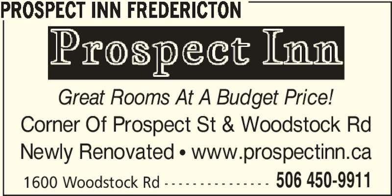 Prospect Inn Fredericton (506-450-9911) - Annonce illustrée======= - PROSPECT INN FREDERICTON Great Rooms At A Budget Price! Corner Of Prospect St & Woodstock Rd Newly Renovated π www.prospectinn.ca 1600 Woodstock Rd - - - - - - - - - - - - - - - 506 450-9911