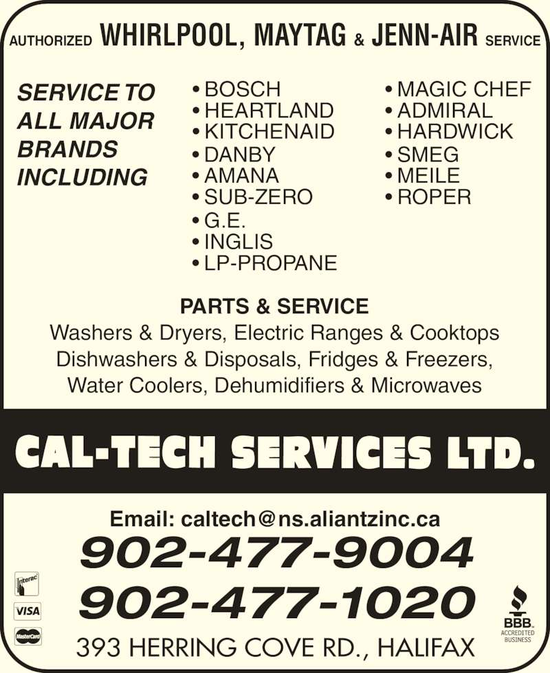 Cal-Tech Services Ltd (902-477-9004) - Display Ad - SERVICE TO ALL MAJOR  BRANDS  INCLUDING • MAGIC CHEF • ADMIRAL • HARDWICK • BOSCH • HEARTLAND • KITCHENAID • DANBY • AMANA • SUB-ZERO • SMEG • MEILE • ROPER • G.E. • INGLIS • LP-PROPANE PARTS & SERVICE Washers & Dryers, Electric Ranges & Cooktops Dishwashers & Disposals, Fridges & Freezers, Water Coolers, Dehumidifiers & Microwaves AUTHORIZED WHIRLPOOL, MAYTAG & JENN-AIR SERVICE 393 HERRING COVE RD., HALIFAX 902-477-9004 902-477-1020