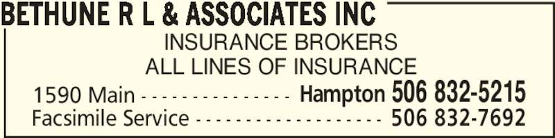 Bethune R L & Associates Inc (506-832-5215) - Display Ad - INSURANCE BROKERS ALL LINES OF INSURANCE BETHUNE R L & ASSOCIATES INC 1590 Main - - - - - - - - - - - - - - - Hampton 506 832-5215 Facsimile Service - - - - - - - - - - - - - - - - - - - 506 832-7692