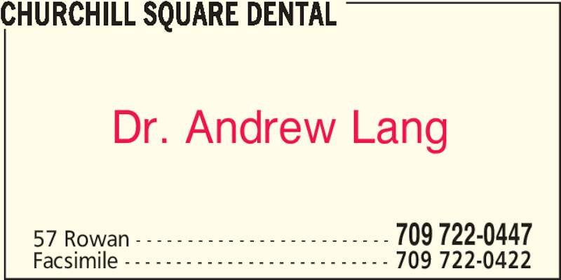 Churchill Square Dental (709-722-0447) - Display Ad - Dr. Andrew Lang CHURCHILL SQUARE DENTAL 57 Rowan - - - - - - - - - - - - - - - - - - - - - - - - - 709 722-0447 Facsimile - - - - - - - - - - - - - - - - - - - - - - - - - - 709 722-0422