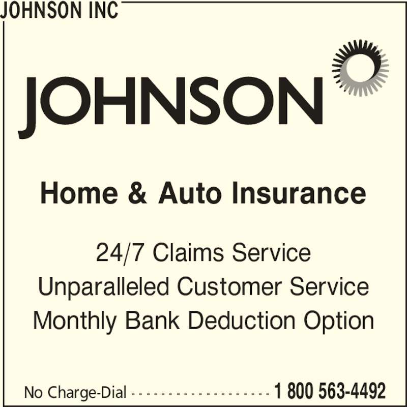 Johnson Inc (1-800-563-4492) - Display Ad - Home & Auto Insurance 24/7 Claims Service Unparalleled Customer Service Monthly Bank Deduction Option JOHNSON INC No Charge-Dial - - - - - - - - - - - - - - - - - - - 1 800 563-4492