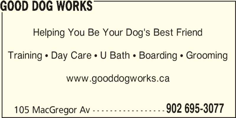 Good Dog Works (902-695-3077) - Display Ad - GOOD DOG WORKS 105 MacGregor Av - - - - - - - - - - - - - - - - - 902 695-3077 Helping You Be Your Dog's Best Friend Training π Day Care π U Bath π Boarding π Grooming www.gooddogworks.ca