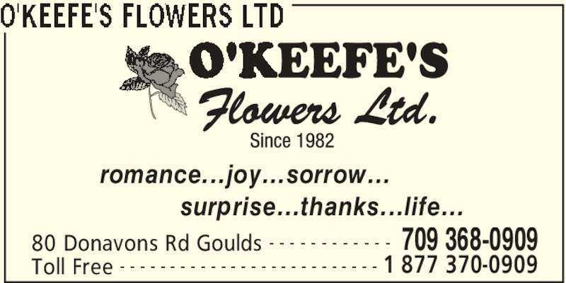 O'Keefe's Flowers Ltd (709-368-0909) - Display Ad - 80 Donavons Rd Goulds 709 368-0909- - - - - - - - - - - - Toll Free 1 877 370-0909- - - - - - - - - - - - - - - - - - - - - - - - - - romance...joy...sorrow...           surprise...thanks...life...