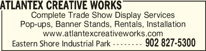 Atlantex Creative Works (902-827-5300) - Display Ad - Eastern Shore Industrial Park - - - - - - - - 902 827-5300 ATLANTEX CREATIVE WORKS Complete Trade Show Display Services Pop-ups, Banner Stands, Rentals, Installation www.atlantexcreativeworks.com Eastern Shore Industrial Park - - - - - - - - 902 827-5300 ATLANTEX CREATIVE WORKS Complete Trade Show Display Services Pop-ups, Banner Stands, Rentals, Installation www.atlantexcreativeworks.com