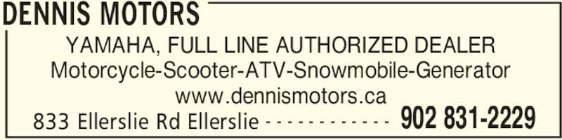Dennis Motors (902-831-2229) - Display Ad - 833 Ellerslie Rd Ellerslie 902 831-2229- - - - - - - - - - - - YAMAHA, FULL LINE AUTHORIZED DEALER Motorcycle-Scooter-ATV-Snowmobile-Generator www.dennismotors.ca DENNIS MOTORS