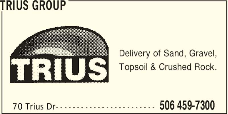 Trius Disposal Group (506-459-7300) - Display Ad - TRIUS GROUP 506 459-730070 Trius Dr- - - - - - - - - - - - - - - - - - - - - - - - Delivery of Sand, Gravel, Topsoil & Crushed Rock.