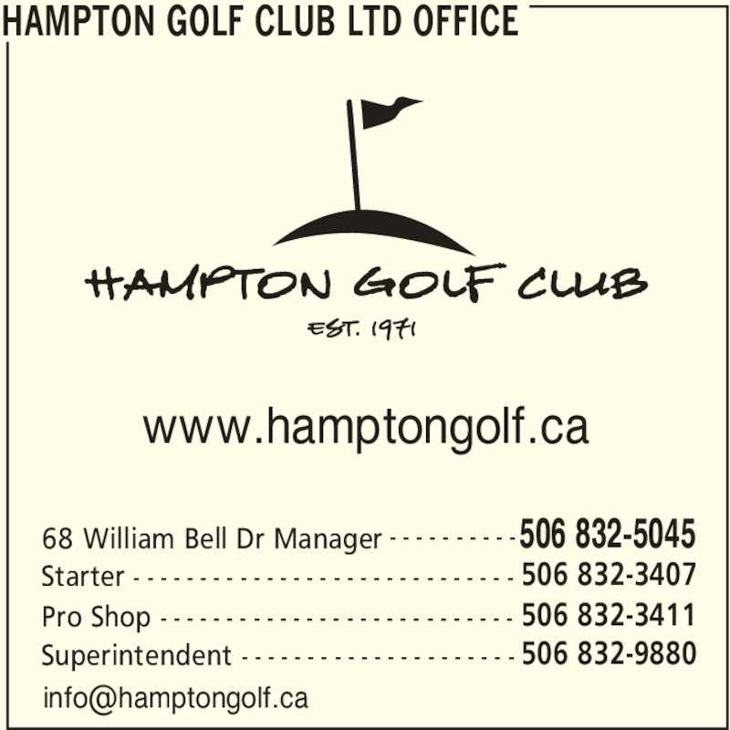 Hampton Golf Club Ltd (506-832-5045) - Display Ad - HAMPTON GOLF CLUB LTD OFFICE 68 William Bell Dr Manager 506 832-5045- - - - - - - - - - Starter 506 832-3407- - - - - - - - - - - - - - - - - - - - - - - - - - - - - Superintendent 506 832-9880- - - - - - - - - - - - - - - - - - - - - www.hamptongolf.ca Pro Shop 506 832-3411- - - - - - - - - - - - - - - - - - - - - - - - - - -