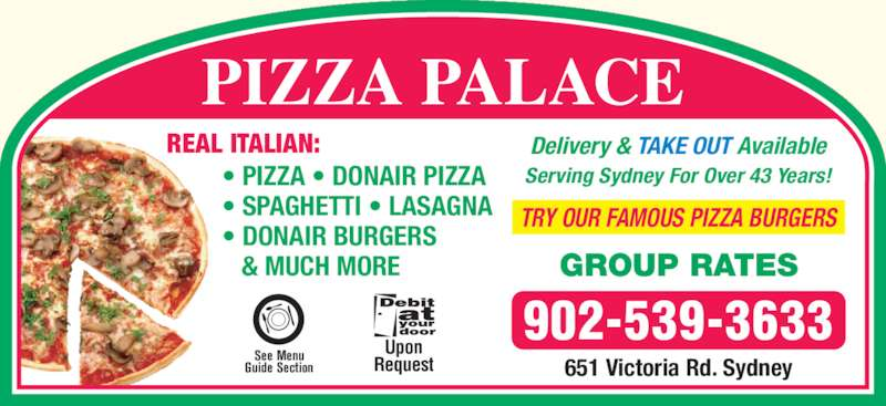 Pizza Palace (902-539-3633) - Annonce illustrée======= - PIZZA PALACE 902-539-3633 651 Victoria Rd. Sydney See Menu Guide Section Upon Request Delivery & TAKE OUT Available Serving Sydney For Over 43 Years! TRY OUR FAMOUS PIZZA BURGERS GROUP RATES REAL ITALIAN: • PIZZA • DONAIR PIZZA • SPAGHETTI • LASAGNA • DONAIR BURGERS    & MUCH MORE