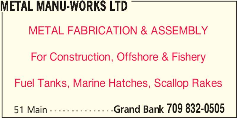 Metal Manu-Works Ltd (709-832-0505) - Display Ad - 51 Main - - - - - - - - - - - - - - -Grand Bank 709 832-0505 METAL FABRICATION & ASSEMBLY For Construction, Offshore & Fishery Fuel Tanks, Marine Hatches, Scallop Rakes METAL MANU-WORKS LTD