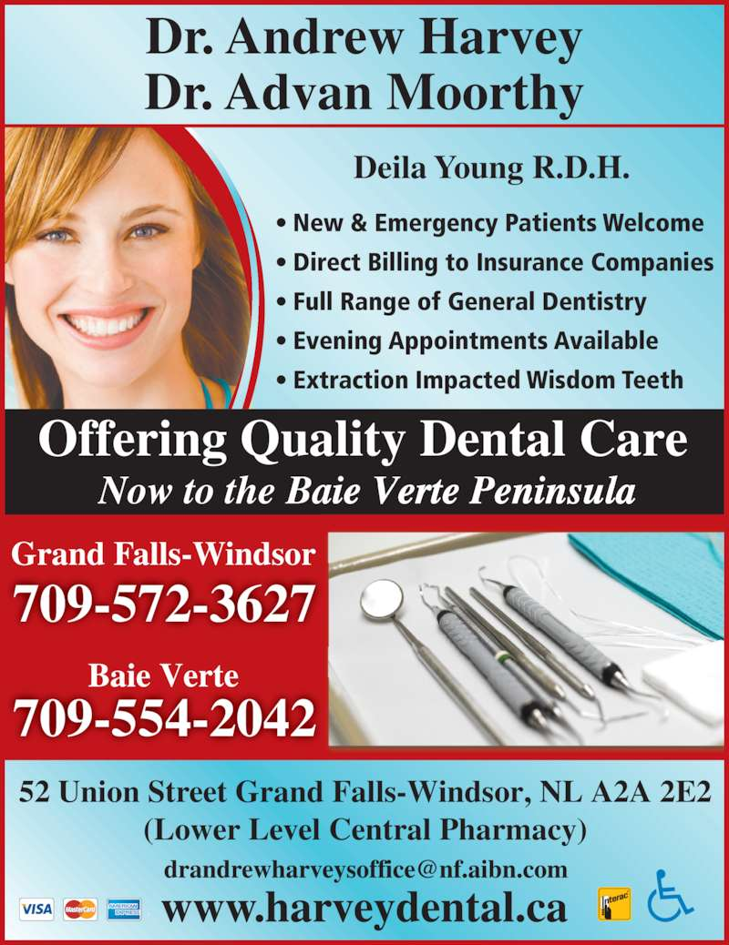 Harvey Andrew Dr (709-489-8833) - Display Ad - Offering Quality Dental Care  Now to the Baie Verte Peninsula Deila Young R.D.H. Dr. Andrew Harvey Dr. Advan Moorthy • New & Emergency Patients Welcome • Direct Billing to Insurance Companies • Full Range of General Dentistry 52 Union Street Grand Falls-Windsor, NL A2A 2E2 (Lower Level Central Pharmacy) 709-554-2042 Baie Verte 709-572-3627 Grand Falls-Windsor • Evening Appointments Available • Extraction Impacted Wisdom Teeth