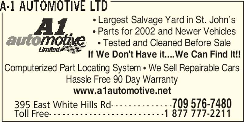 A-1 Automotive Ltd (709-576-7480) - Display Ad - Computerized Part Locating System π We Sell Repairable Cars Hassle Free 90 Day Warranty 395 East White Hills Rd- - - - - - - - - - - - - -709 576-7480 Toll Free- - - - - - - - - - - - - - - - - - - - - - - - - -1 877 777-2211 www.a1automotive.net π Largest Salvage Yard in St. John's π Parts for 2002 and Newer Vehicles π Tested and Cleaned Before Sale If We Don't Have it....We Can Find It!!