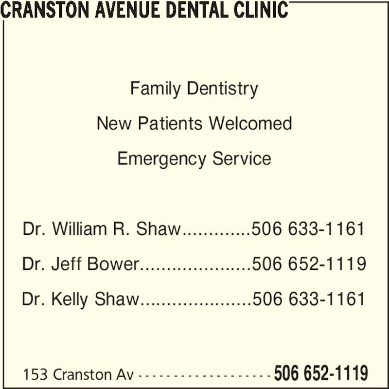 Cranston Avenue Dental Clinic (506-652-1119) - Display Ad - 153 Cranston Av - - - - - - - - - - - - - - - - - - - 506 652-1119 Family Dentistry New Patients Welcomed Emergency Service Dr. William R. Shaw.............506 633-1161 Dr. Jeff Bower.....................506 652-1119 Dr. Kelly Shaw.....................506 633-1161 CRANSTON AVENUE DENTAL CLINIC