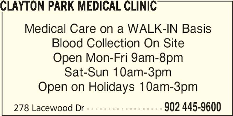Clayton Park Medical Clinic (902-445-9600) - Display Ad - CLAYTON PARK MEDICAL CLINIC Medical Care on a WALK-IN Basis Blood Collection On Site Open Mon-Fri 9am-8pm Sat-Sun 10am-3pm Open on Holidays 10am-3pm 278 Lacewood Dr - - - - - - - - - - - - - - - - - - 902 445-9600