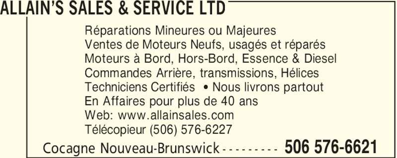 Allain's Sales & Service Ltd (506-576-6621) - Annonce illustrée======= - ALLAIN'S SALES & SERVICE LTD 506 576-6621Cocagne Nouveau-Brunswick - - - - - - - - - Réparations Mineures ou Majeures Ventes de Moteurs Neufs, usagés et réparés Moteurs à Bord, Hors-Bord, Essence & Diesel Commandes Arrière, transmissions, Hélices Techniciens Certifiés [ Nous livrons partout En Affaires pour plus de 40 ans Web: www.allainsales.com Télécopieur (506) 576-6227