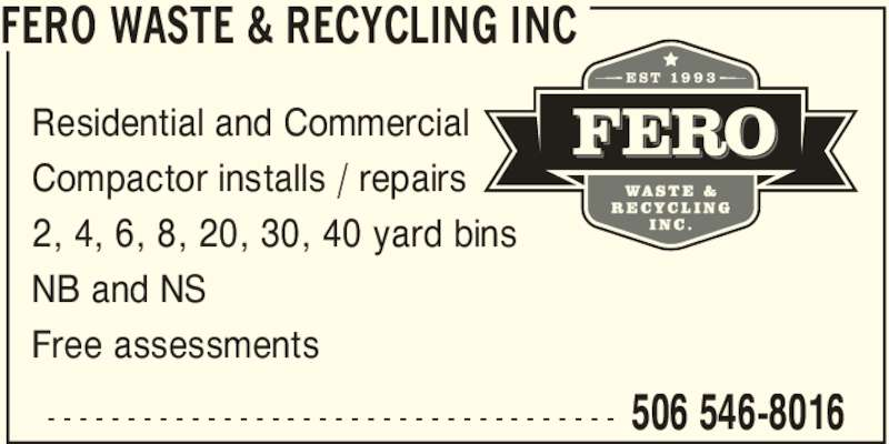 Fero Waste&Recycling Inc (506-546-8016) - Display Ad - FERO WASTE & RECYCLING INC 506 546-8016- - - - - - - - - - - - - - - - - - - - - - - - - - - - - - - - - - - - Residential and Commercial Compactor installs / repairs 2, 4, 6, 8, 20, 30, 40 yard bins NB and NS Free assessments