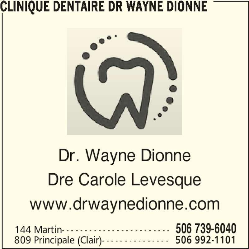 Clinique Dentaire (506-739-6040) - Annonce illustrée======= - CLINIQUE DENTAIRE DR WAYNE DIONNE 144 Martin- - - - - - - - - - - - - - - - - - - - - - - - 506 739-6040 809 Principale (Clair)- - - - - - - - - - - - - - - 506 992-1101 Dr. Wayne Dionne Dre Carole Levesque www.drwaynedionne.com