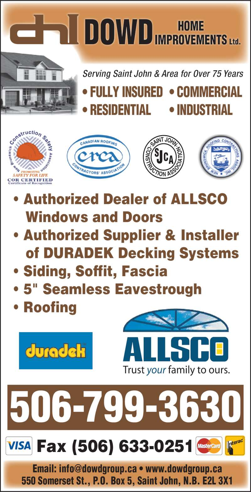 "Dowd Roofing Inc (506-632-0022) - Display Ad - Serving Saint John & Area for Over 75 Years 506-799-3630 Fax (506) 633-0251 • Authorized Dealer of ALLSCO    Windows and Doors • Authorized Supplier & Installer    of DURADEK Decking Systems • Siding, Soffit, Fascia • 5"" Seamless Eavestrough • FULLY INSURED • RESIDENTIAL • COMMERCIAL • Roofing 550 Somerset St., P.O. Box 5, Saint John, N.B. E2L 3X1 Ltd. HOME IMPROVEMENTSDOWD • INDUSTRIAL"