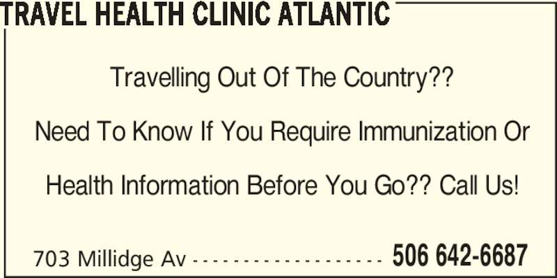 Travel Health Clinic Atlantic (506-642-6687) - Display Ad - 506 642-6687 TRAVEL HEALTH CLINIC ATLANTIC 703 Millidge Av - - - - - - - - - - - - - - - - - - - Travelling Out Of The Country?? Need To Know If You Require Immunization Or Health Information Before You Go?? Call Us!