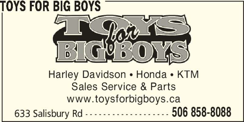 Toys For Big Boys (506-858-8088) - Display Ad - 633 Salisbury Rd - - - - - - - - - - - - - - - - - - - 506 858-8088 TOYS FOR BIG BOYS Harley Davidson π Honda π KTM Sales Service & Parts www.toysforbigboys.ca