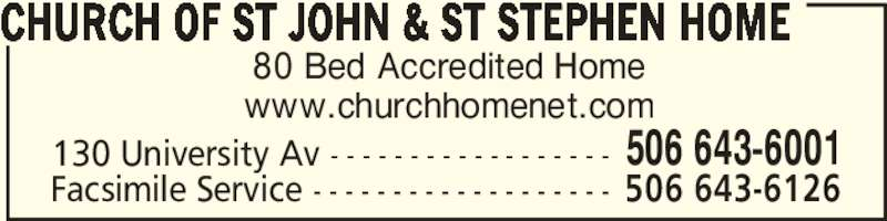 Church of St John & St Stephen Home (506-643-6001) - Display Ad - 80 Bed Accredited Home www.churchhomenet.com CHURCH OF ST JOHN & ST STEPHEN HOME 130 University Av - - - - - - - - - - - - - - - - - - 506 643-6001 Facsimile Service - - - - - - - - - - - - - - - - - - - 506 643-6126