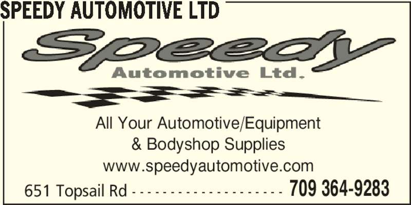 Speedy Automotive Ltd (709-364-9283) - Display Ad - www.speedyautomotive.com 651 Topsail Rd - - - - - - - - - - - - - - - - - - - - 709 364-9283 SPEEDY AUTOMOTIVE LTD All Your Automotive/Equipment & Bodyshop Supplies