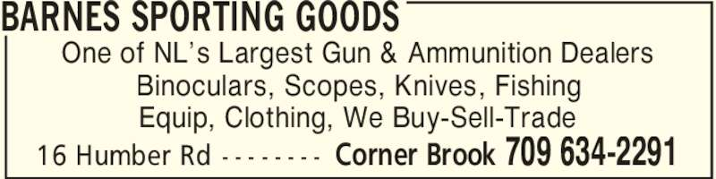 Barnes Sporting Goods (709-634-2291) - Display Ad - BARNES SPORTING GOODS Corner Brook 709 634-229116 Humber Rd - - - - - - - - One of NL's Largest Gun & Ammunition Dealers Binoculars, Scopes, Knives, Fishing Equip, Clothing, We Buy-Sell-Trade