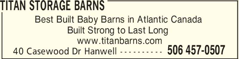 Titan Storage Barns (506-457-0507) - Display Ad - TITAN STORAGE BARNS 506 457-050740 Casewood Dr Hanwell - - - - - - - - - - Best Built Baby Barns in Atlantic Canada Built Strong to Last Long www.titanbarns.com