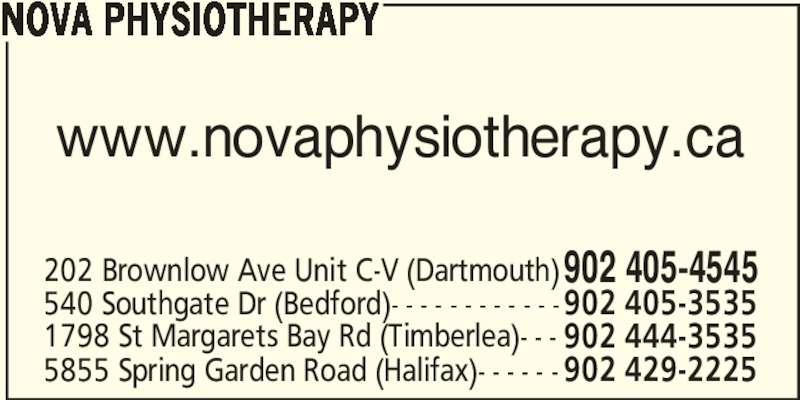 Nova Physiotherapy (902-405-4545) - Display Ad - NOVA PHYSIOTHERAPY 540 Southgate Dr (Bedford)- - - - - - - - - - - -902 405-3535 1798 St Margarets Bay Rd (Timberlea)- - - 902 444-3535 5855 Spring Garden Road (Halifax)- - - - - -902 429-2225 202 Brownlow Ave Unit C-V (Dartmouth)902 405-4545 www.novaphysiotherapy.ca