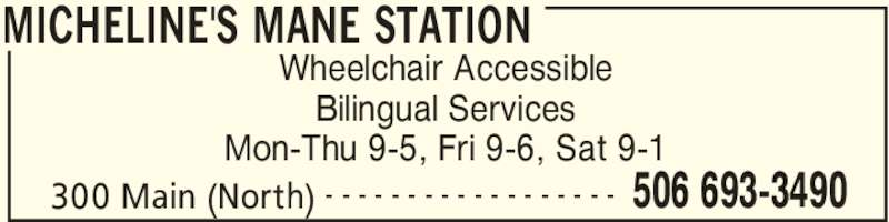Micheline's Mane Station (506-693-3490) - Display Ad - MICHELINE'S MANE STATION 300 Main (North) 506 693-3490- - - - - - - - - - - - - - - - - - Wheelchair Accessible Bilingual Services Mon-Thu 9-5, Fri 9-6, Sat 9-1