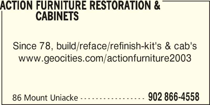 Action Furniture Restoration & Cabinets (902-866-4558) - Display Ad - 86 Mount Uniacke - - - - - - - - - - - - - - - - - 902 866-4558 ACTION FURNITURE RESTORATION &   CABINETS Since 78, build/reface/refinish-kit's & cab's www.geocities.com/actionfurniture2003