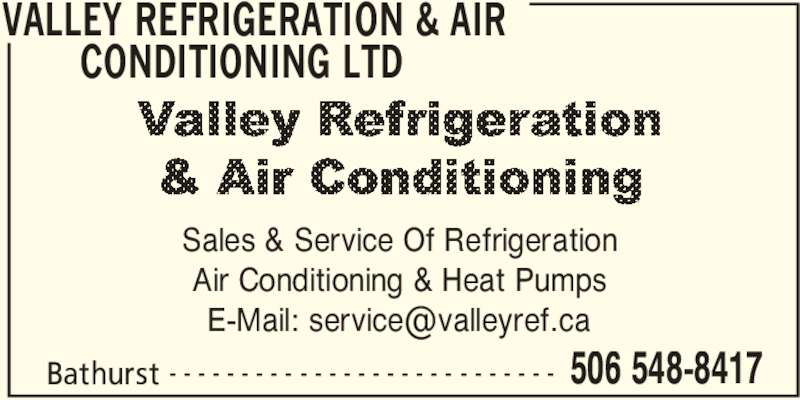 Valley Refrigeration&air Conditioning Ltd (506-548-8417) - Display Ad - CONDITIONING LTD  Bathurst 506 548-8417- - - - - - - - - - - - - - - - - - - - - - - - - - - Sales & Service Of Refrigeration Air Conditioning & Heat Pumps VALLEY REFRIGERATION & AIR  CONDITIONING LTD  Bathurst 506 548-8417- - - - - - - - - - - - - - - - - - - - - - - - - - - Sales & Service Of Refrigeration Air Conditioning & Heat Pumps VALLEY REFRIGERATION & AIR