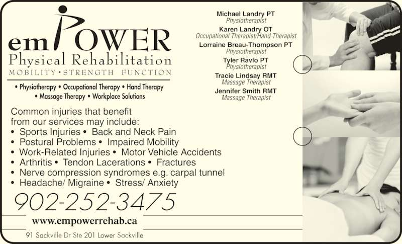 Empower Physical Rehabilitation Inc (902-865-8100) - Display Ad - Physiotherapist Tracie Lindsay RMT Massage Therapist Jennifer Smith RMT Massage Therapist Common injuries that benefit from our services may include: •  Sports Injuries •  Back and Neck Pain •  Postural Problems •  Impaired Mobility •  Work-Related Injuries •  Motor Vehicle Accidents •  Arthritis •  Tendon Lacerations •  Fractures •  Nerve compression syndromes e.g. carpal tunnel •  Headache/ Migraine •  Stress/ Anxiety 91 Sac 01 Lowe lle91 Sac 01 Lower lle 902-252-3475 Michael Landry PT Physiotherapist Karen Landry OT Occupational Therapist/Hand Therapist Lorraine Breau-Thompson PT Physiotherapist Tyler Ravlo PT