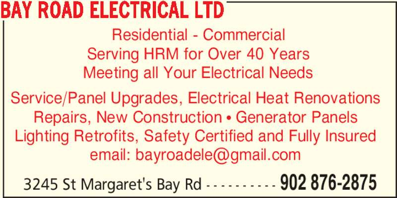 Bay Road Electrical Ltd (902-876-2875) - Display Ad - Meeting all Your Electrical Needs Residential - Commercial Serving HRM for Over 40 Years 3245 St Margaret's Bay Rd - - - - - - - - - - 902 876-2875 BAY ROAD ELECTRICAL LTD Service/Panel Upgrades, Electrical Heat Renovations Repairs, New Construction π Generator Panels Lighting Retrofits, Safety Certified and Fully Insured