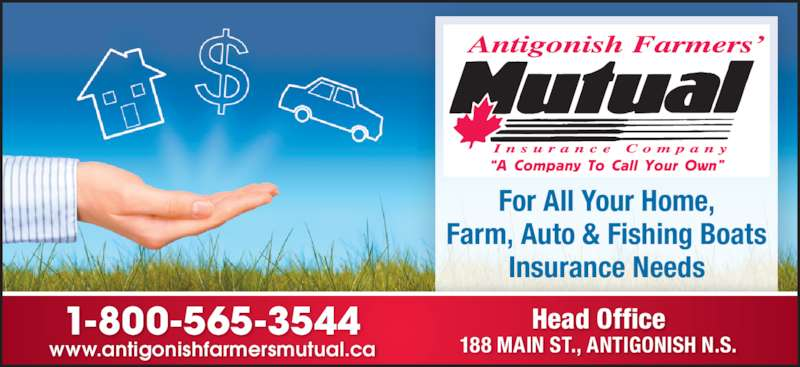 """Antigonish Farmers' Mutual Insurance Co (902-863-3544) - Display Ad - """"A Company To Call Your Own"""" Head Office 188 MAIN ST., ANTIGONISH N.S.www.antigonishfarmersmutual.ca 1-800-565-3544 For All Your Home, Farm, Auto & Fishing Boats Insurance Needs """"A Company To Call Your Own"""" Head Office 188 MAIN ST., ANTIGONISH N.S.www.antigonishfarmersmutual.ca 1-800-565-3544 For All Your Home, Farm, Auto & Fishing Boats Insurance Needs"""