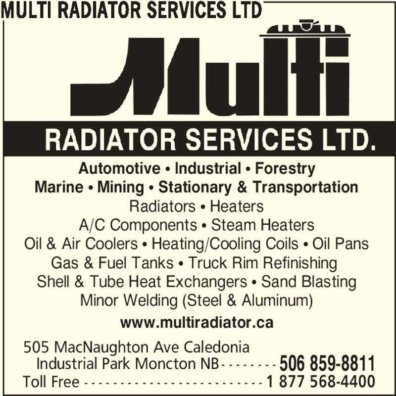 Multi Radiator Services Ltd (506-859-8811) - Display Ad - 505 MacNaughton Ave Caledonia    Industrial Park Moncton NB - - - - - - - - 506 859-8811 Toll Free - - - - - - - - - - - - - - - - - - - - - - - - - 1 877 568-4400 Automotive π Industrial π Forestry Marine π Mining π Stationary & Transportation Radiators π Heaters A/C Components π Steam Heaters Oil & Air Coolers π Heating/Cooling Coils π Oil Pans Gas & Fuel Tanks π Truck Rim Refinishing  Shell & Tube Heat Exchangers π Sand Blasting Minor Welding (Steel & Aluminum) www.multiradiator.ca MULTI RADIATOR SERVICES LTD