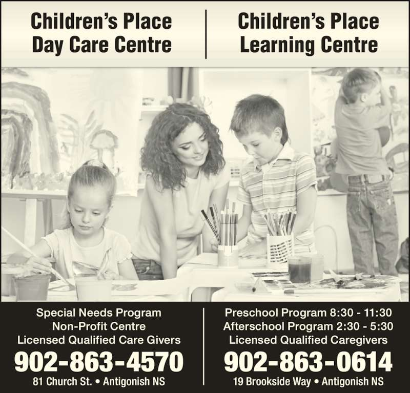 Children's Place Day Care (902-863-4570) - Display Ad - Special Needs Program Non-Profit Centre Licensed Qualified Care Givers 81 Church St. • Antigonish NS 902-863-4570 Preschool Program 8:30 - 11:30 Afterschool Program 2:30 - 5:30 Licensed Qualified Caregivers 19 Brookside Way • Antigonish NS 902-863-0614