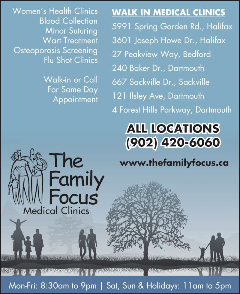 Family Focus Medical Clinics (902-420-6060) - Display Ad - ALL LOCATIONS (902) 420-6060 WALK IN MEDICAL CLINICS 5991 Spring Garden Rd., Halifax 3601 Joseph Howe Dr., Halifax 27 Peakview Way, Bedford 240 Baker Dr., Dartmouth 667 Sackville Dr., Sackville 121 Ilsley Ave, Dartmouth 4 Forest Hills Parkway, Dartmouth Women's Health Clinics Blood Collection Minor Suturing Wart Treatment Osteoporosis Screening Flu Shot Clinics Walk-in or Call For Same Day Appointment Mon-Fri: 8:30am to 9pm | Sat, Sun & Holidays: 11am to 5pm www.thefamilyfocus.ca