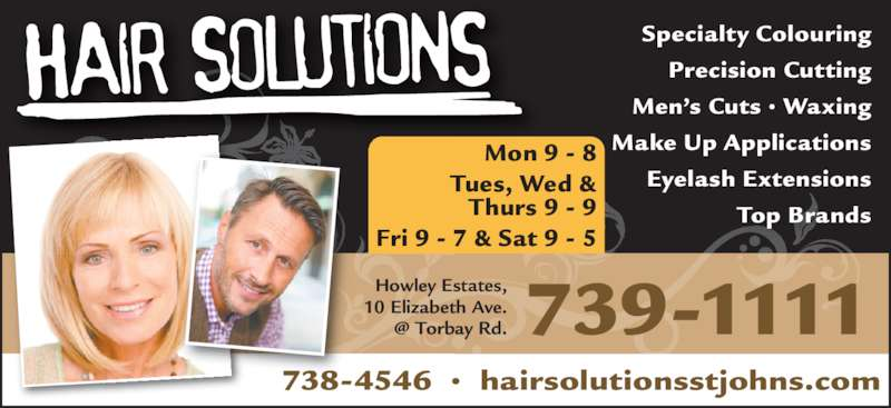 Hair Solutions (709-739-1111) - Display Ad - Specialty Colouring Men's Cuts • Waxing Make Up Applications Precision Cutting Eyelash Extensions Top Brands Howley Estates, 10 Elizabeth Ave. Mon 9 - 8 Tues, Wed & Thurs 9 - 9 Fri 9 - 7 & Sat 9 - 5 738-4546  •  hairsolutionsstjohns.com