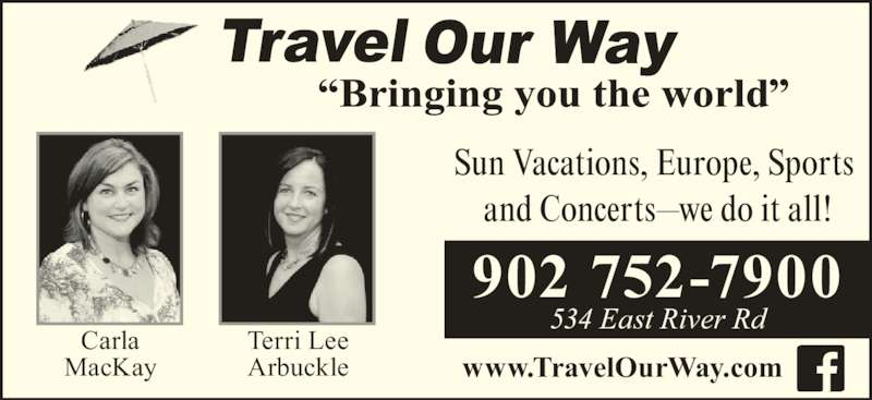 Travel Our Way Inc (902-752-7900) - Display Ad - www.TravelOurWay.com Carla MacKay Terri Lee Arbuckle Sun Vacations, Europe, Sports  and Concerts—we do it all! 902 752-7900 534 East River Rd