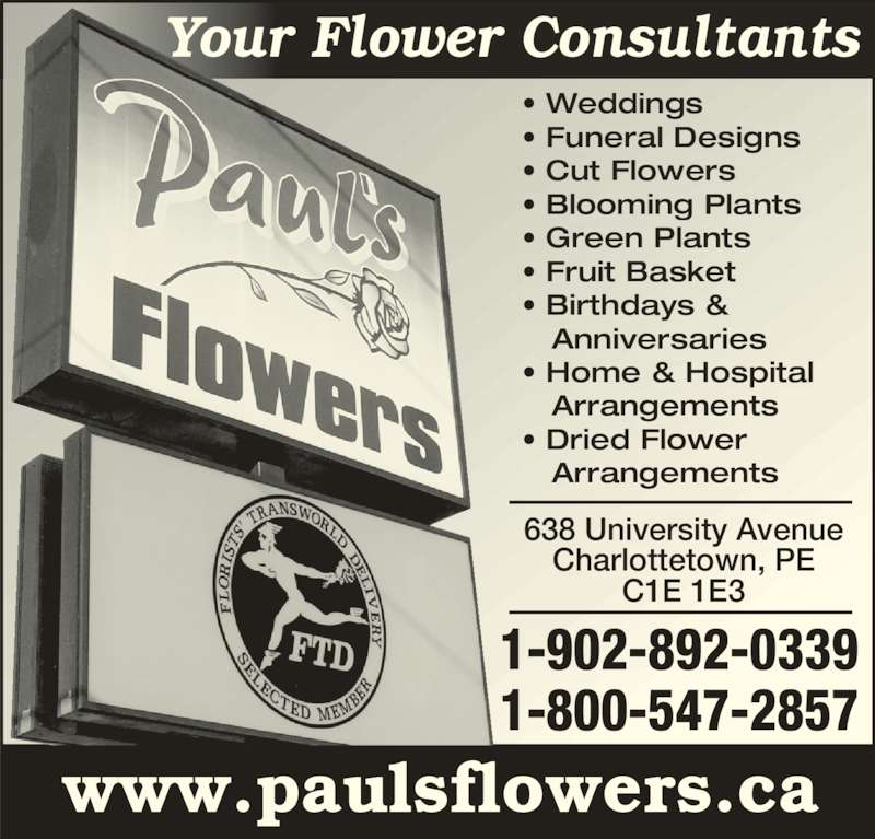 Paul's Flowers (902-892-0339) - Display Ad - • Weddings  • Funeral Designs  • Cut Flowers  • Blooming Plants • Green Plants  • Fruit Basket • Birthdays &     Anniversaries • Home & Hospital     Arrangements • Dried Flower     Arrangements 638 University Avenue Charlottetown, PE C1E 1E3 www.paulsflowers.ca 1-902-892-0339 1-800-547-2857 Your Flower Consultants