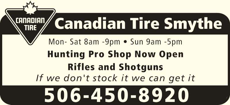 Canadian Tire (506-450-8920) - Display Ad - Canadian Tire Smythe 506-450-8920 Mon- Sat 8am -9pm • Sun 9am -5pm Hunting Pro Shop Now Open Rifles and Shotguns If we don't stock it we can get it